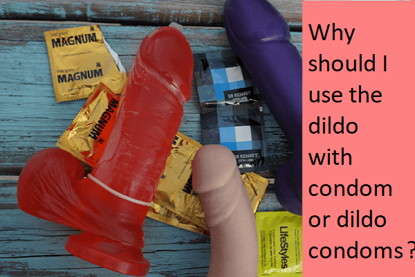 How and why should you need to use dildo condom or dildo with condom?